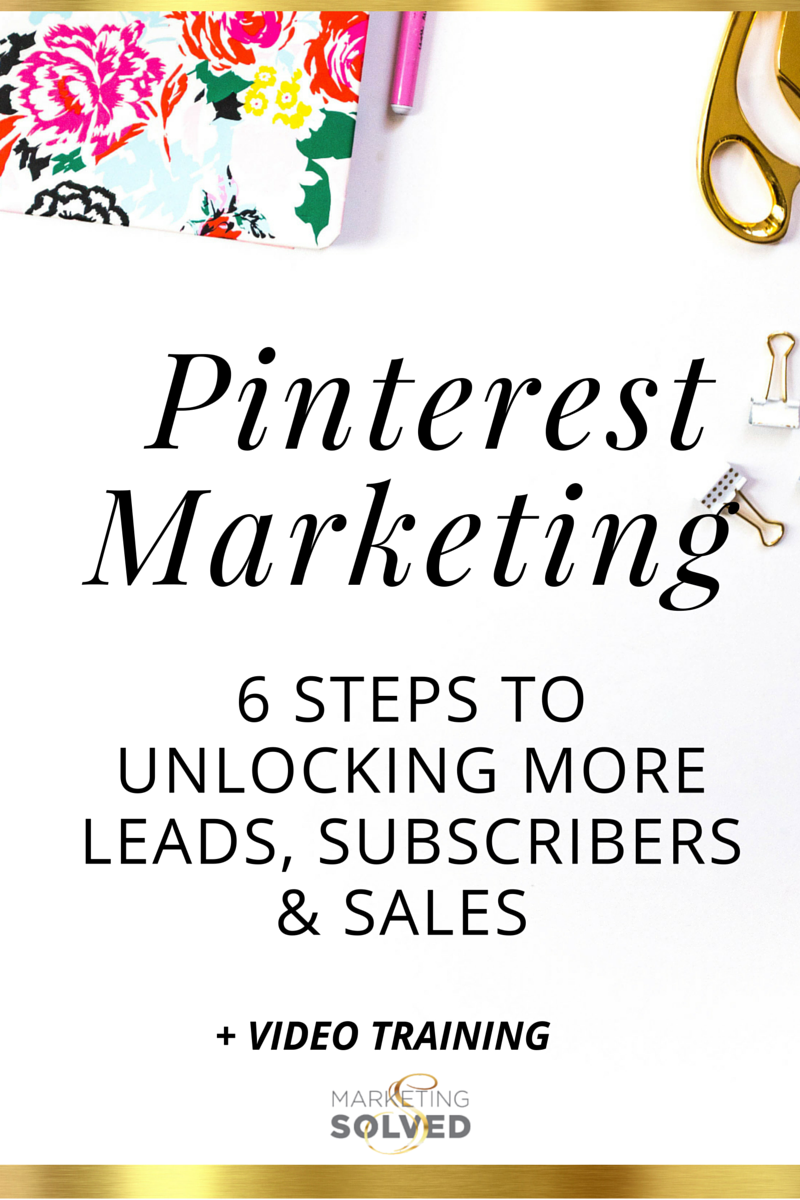 Pinterest Marketing - 6 Steps to Unlocking More LEads, Subscribers, & Sales