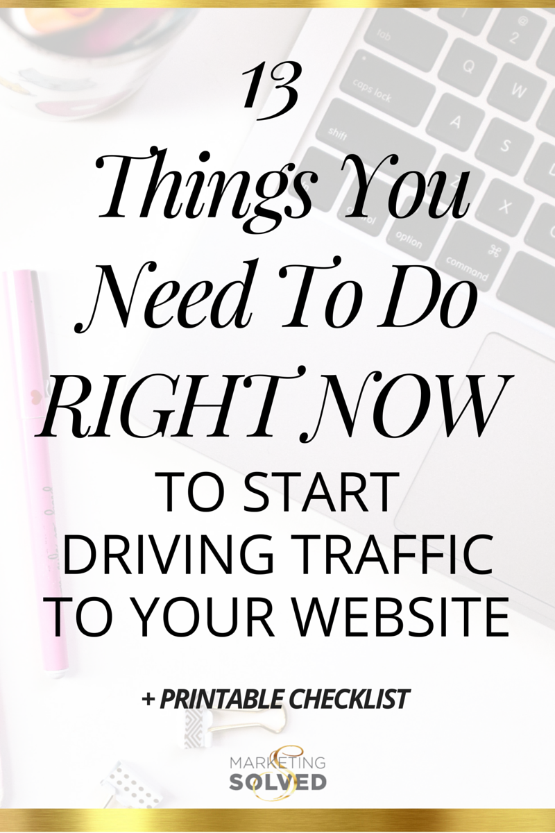 13 Things You Need to Do Right Now to Start Driving Traffic To Your Website - Marketing Solved