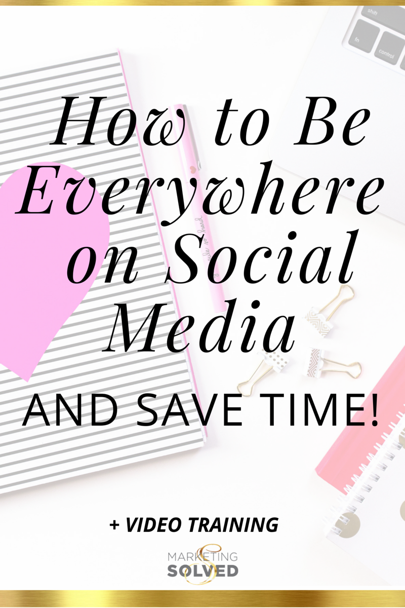 How to Be Everywhere On Social Media AND Save Time - Marketing Solved