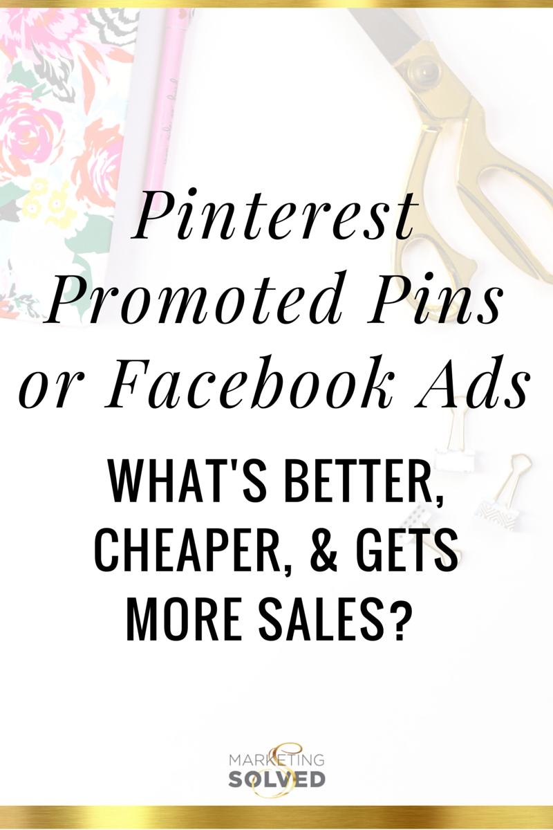 Pinterest Promoted Pins or Facebook Ads - What's Better, Cheaper, & Gets More Sales? Marketing Solved