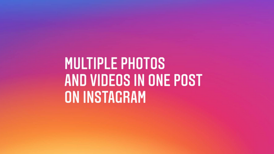 You Can Now Post Multiple Photos and Videos in One Instagram Post
